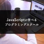 JavaScriptが学べるおすすめプログラミングスクール