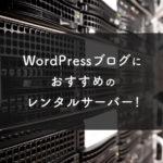 WordPressブログにおすすめのレンタルサーバー!速度・性能も徹底比較