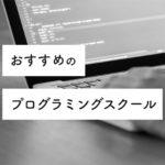 おすすめのプログラミングスクール・オンラインスクールまとめ